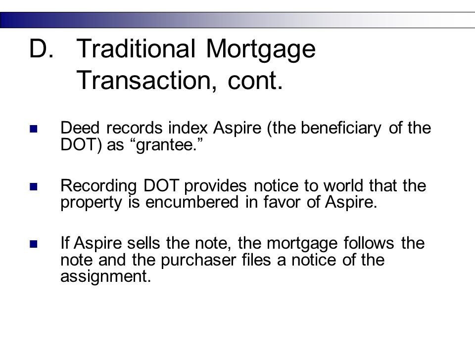 "18 D.Traditional Mortgage Transaction, cont. Deed records index Aspire (the beneficiary of the DOT) as ""grantee."" Recording DOT provides notice to wor"