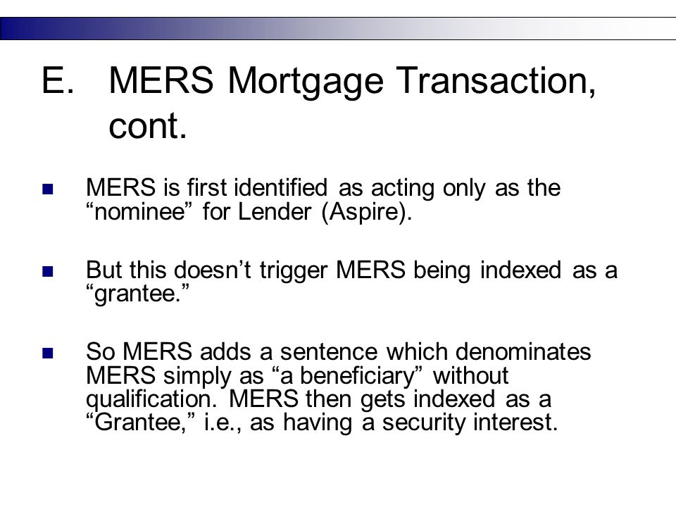 "22 E.MERS Mortgage Transaction, cont. MERS is first identified as acting only as the ""nominee"" for Lender (Aspire). But this doesn't trigger MERS bein"