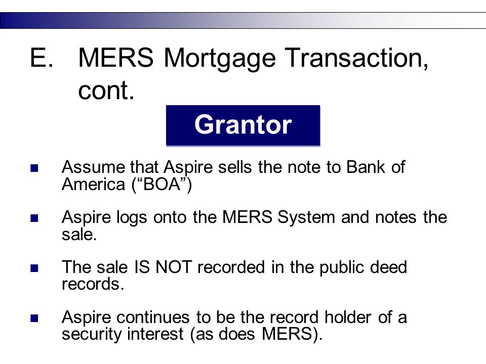 "23 E.MERS Mortgage Transaction, cont. Grantor Assume that Aspire sells the note to Bank of America (""BOA"") Aspire logs onto the MERS System and notes"