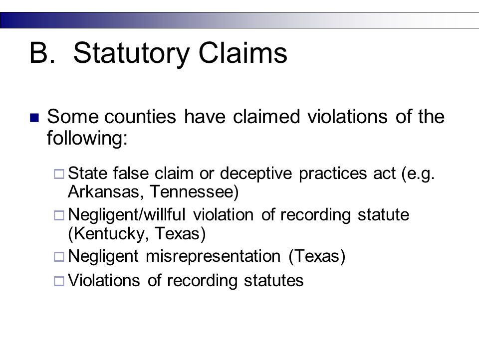 B. Statutory Claims Some counties have claimed violations of the following:  State false claim or deceptive practices act (e.g. Arkansas, Tennessee)