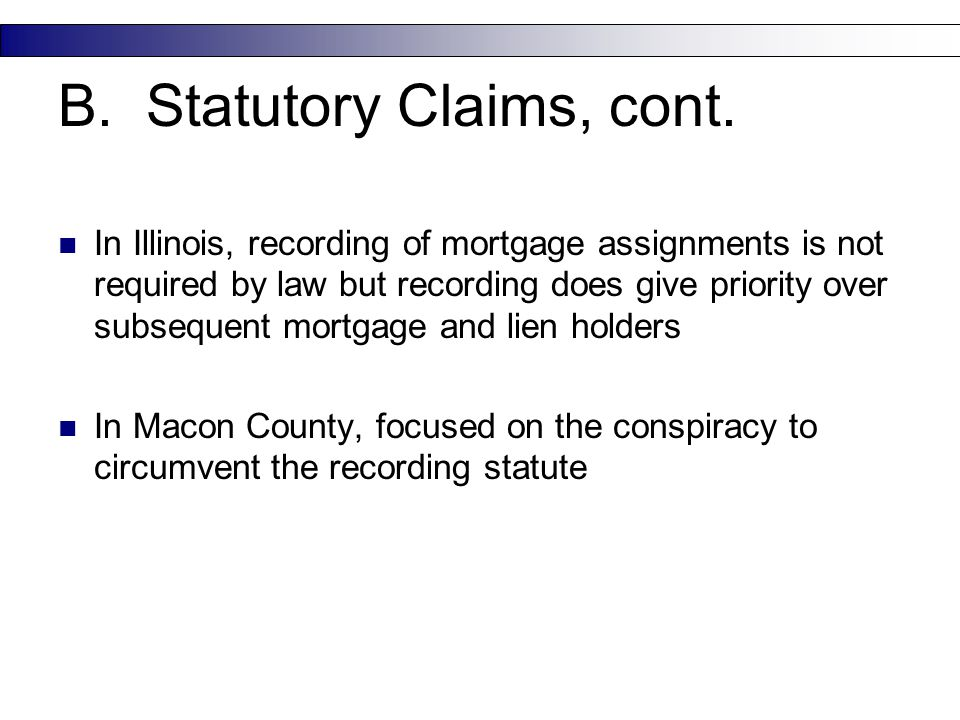 B. Statutory Claims, cont. In Illinois, recording of mortgage assignments is not required by law but recording does give priority over subsequent mort
