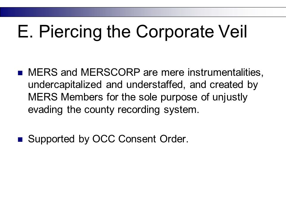 E. Piercing the Corporate Veil MERS and MERSCORP are mere instrumentalities, undercapitalized and understaffed, and created by MERS Members for the so