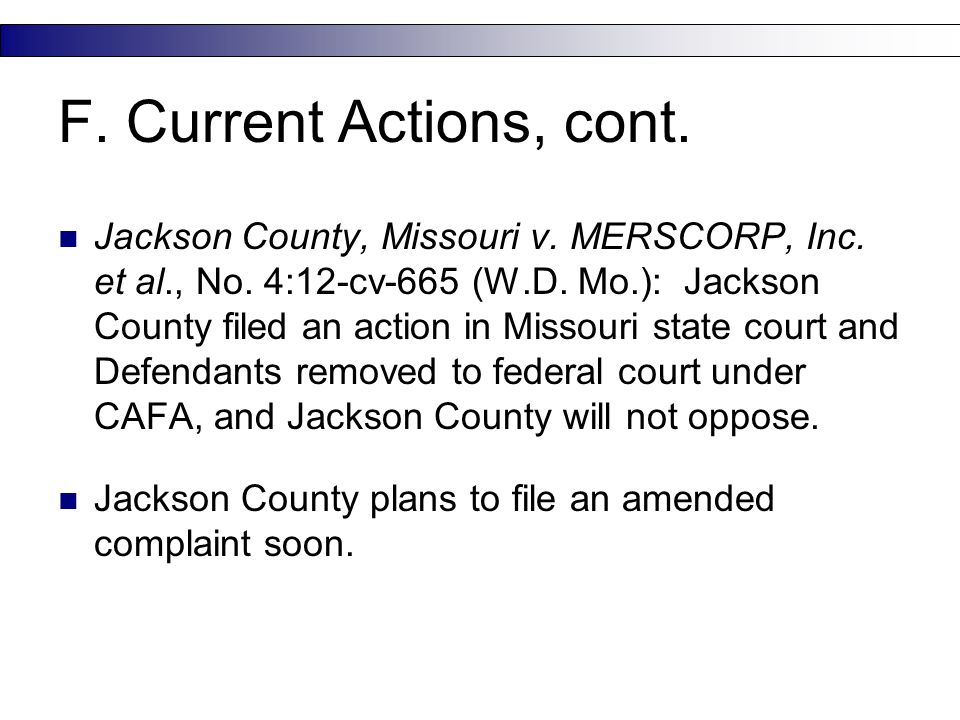 F. Current Actions, cont. Jackson County, Missouri v. MERSCORP, Inc. et al., No. 4:12-cv-665 (W.D. Mo.): Jackson County filed an action in Missouri st