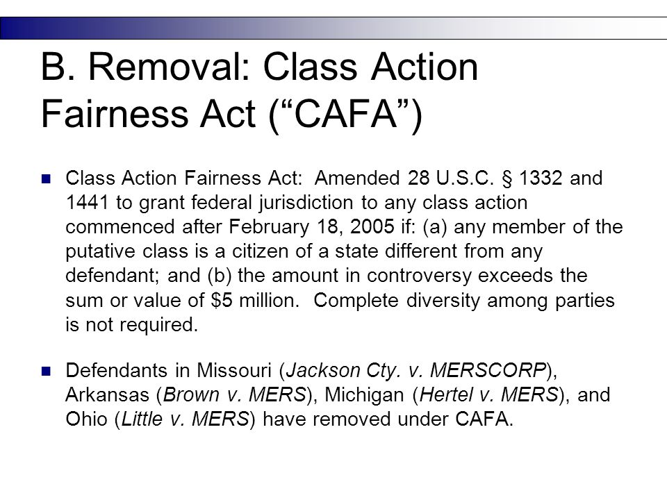 "B. Removal: Class Action Fairness Act (""CAFA"") Class Action Fairness Act: Amended 28 U.S.C. § 1332 and 1441 to grant federal jurisdiction to any class"