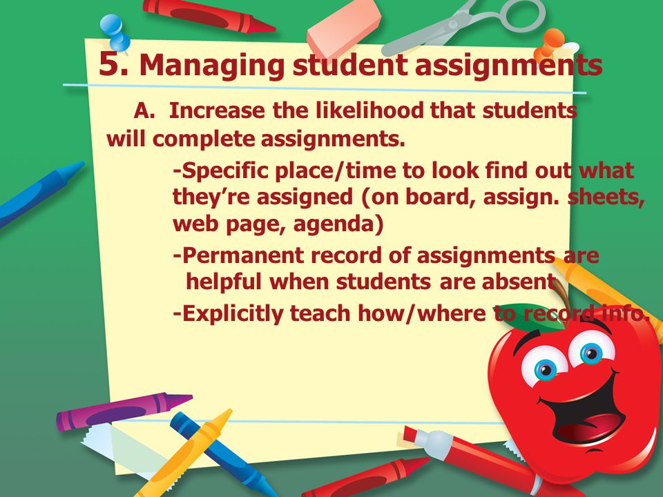 5.Managing student assignments A. Increase the likelihood that students will complete assignments.