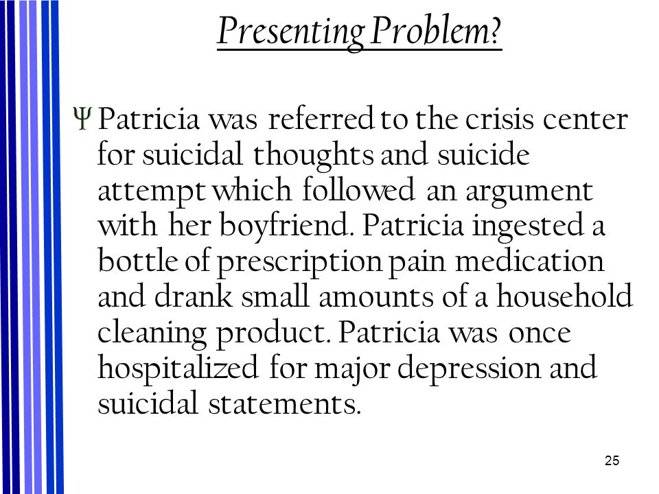 25 Presenting Problem? Patricia was referred to the crisis center for suicidal thoughts and suicide attempt which followed an argument with her boyfri