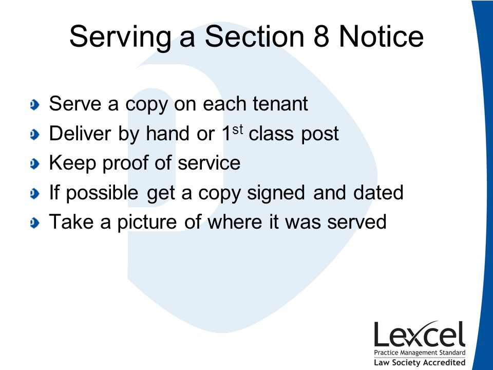 Serving a Section 8 Notice Serve a copy on each tenant Deliver by hand or 1 st class post Keep proof of service If possible get a copy signed and date