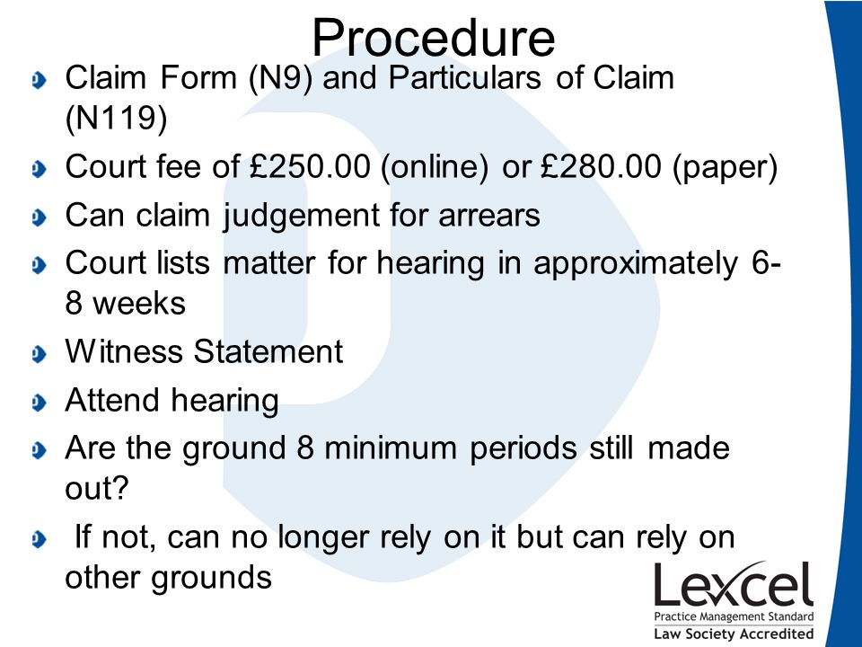 Procedure Claim Form (N9) and Particulars of Claim (N119) Court fee of £250.00 (online) or £280.00 (paper) Can claim judgement for arrears Court lists