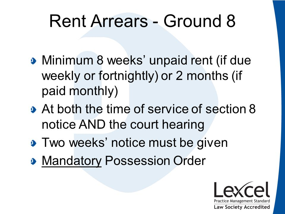 Rent Arrears - Ground 8 Minimum 8 weeks' unpaid rent (if due weekly or fortnightly) or 2 months (if paid monthly) At both the time of service of secti