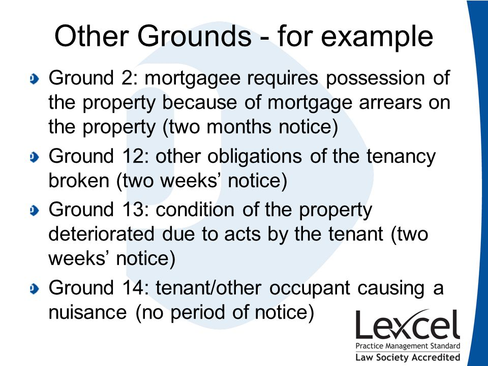 Other Grounds - for example Ground 2: mortgagee requires possession of the property because of mortgage arrears on the property (two months notice) Gr