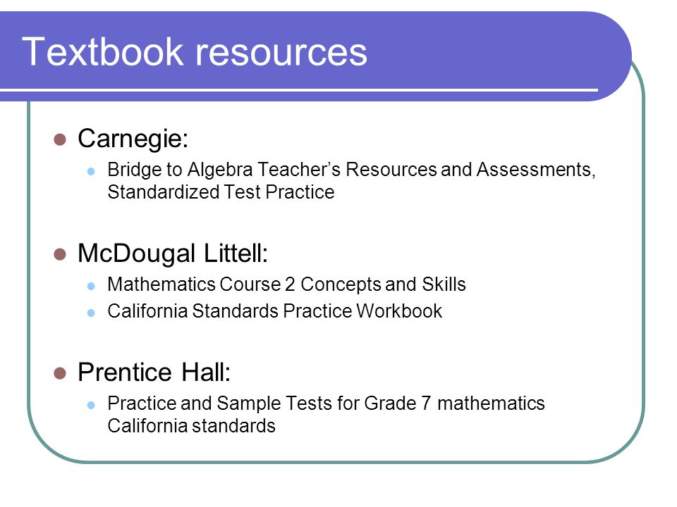Textbook resources Carnegie: Bridge to Algebra Teacher's Resources and Assessments, Standardized Test Practice McDougal Littell: Mathematics Course 2
