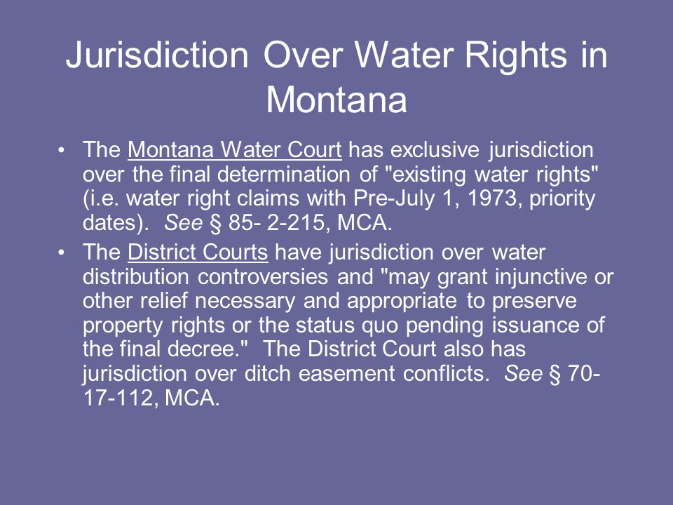 Deadman's Basin (2002) The jurisdiction to interpret and determine existing water rights rests exclusively with the water courts…District courts are granted the authority to supervise the distribution of water that has already been adjudicated and to enforce such water decrees.