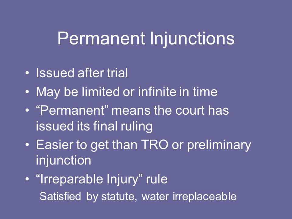 "Permanent Injunctions Issued after trial May be limited or infinite in time ""Permanent"" means the court has issued its final ruling Easier to get than"