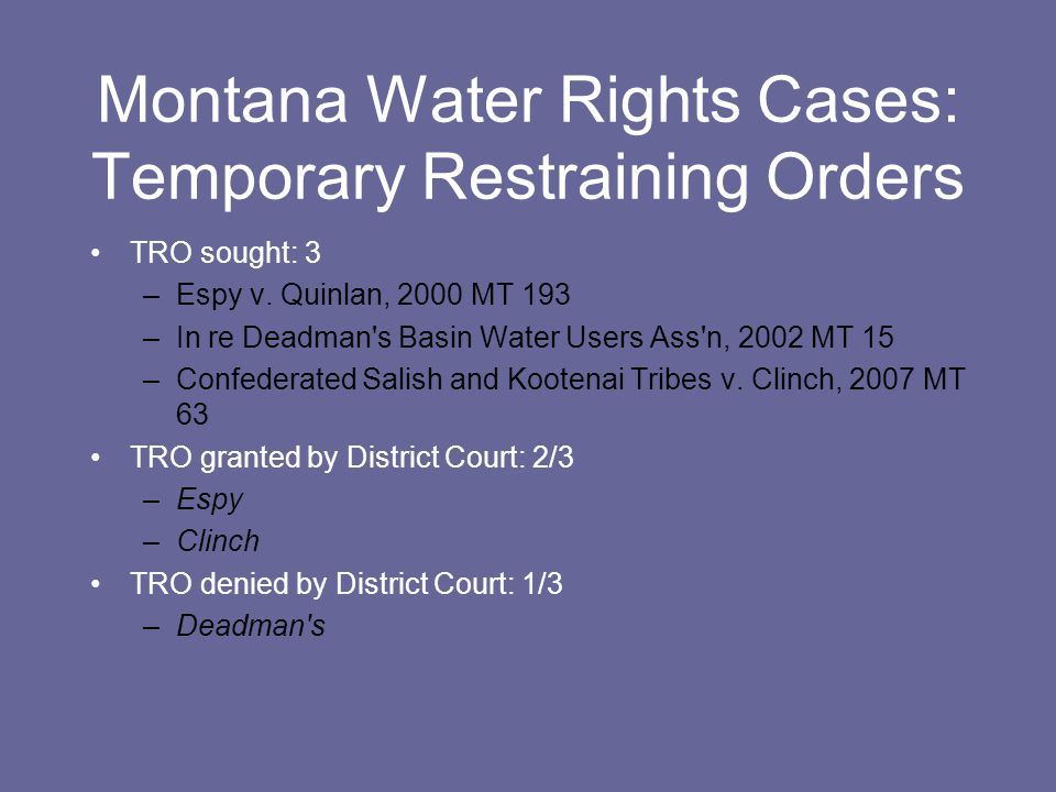 Montana Water Rights Cases: Temporary Restraining Orders TRO sought: 3 –Espy v. Quinlan, 2000 MT 193 –In re Deadman's Basin Water Users Ass'n, 2002 MT