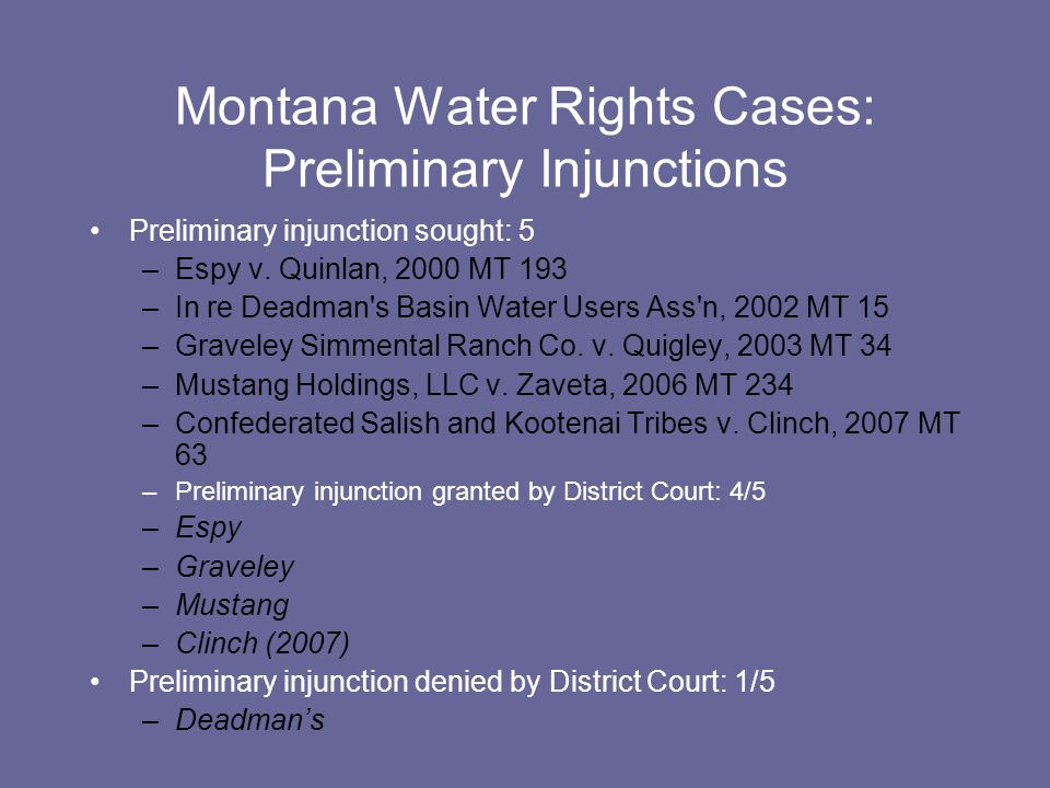 Montana Water Rights Cases: Preliminary Injunctions Preliminary injunction sought: 5 –Espy v. Quinlan, 2000 MT 193 –In re Deadman's Basin Water Users