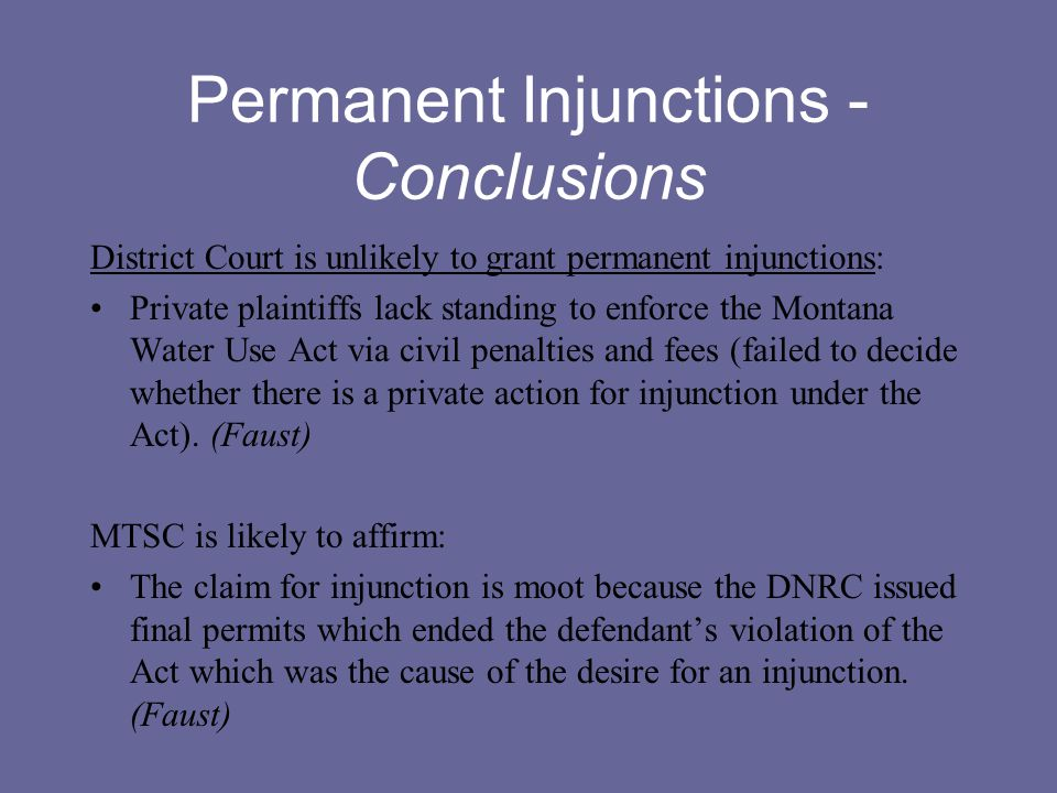 Permanent Injunctions - Conclusions District Court is unlikely to grant permanent injunctions: Private plaintiffs lack standing to enforce the Montana Water Use Act via civil penalties and fees (failed to decide whether there is a private action for injunction under the Act).