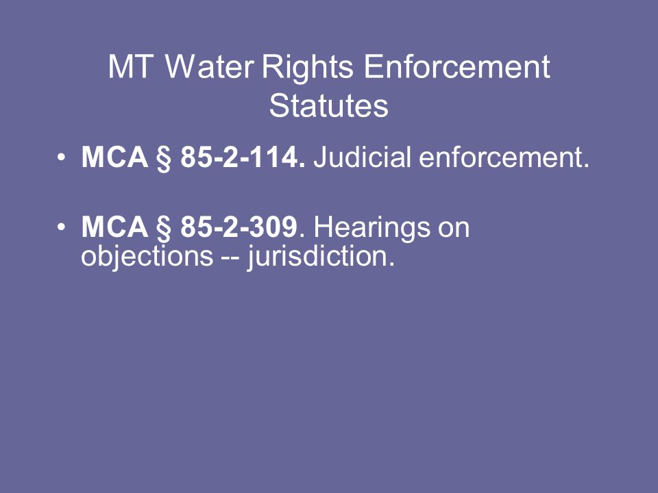 MT Water Rights Enforcement Statutes MCA § 85-2-114. Judicial enforcement. MCA § 85-2-309. Hearings on objections -- jurisdiction.