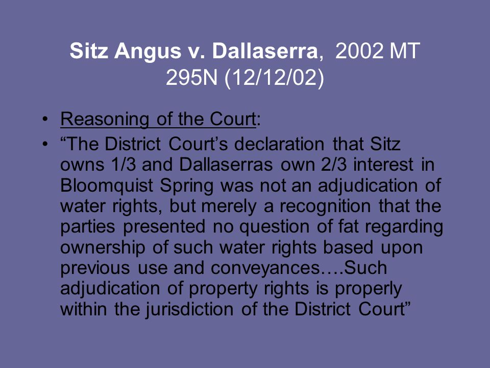 "Sitz Angus v. Dallaserra, 2002 MT 295N (12/12/02) Reasoning of the Court: ""The District Court's declaration that Sitz owns 1/3 and Dallaserras own 2/3"