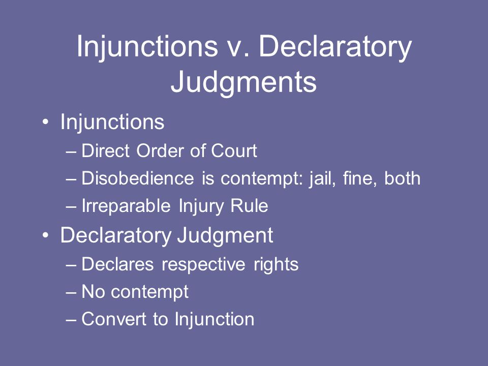 Injunctions v. Declaratory Judgments Injunctions –Direct Order of Court –Disobedience is contempt: jail, fine, both –Irreparable Injury Rule Declarato