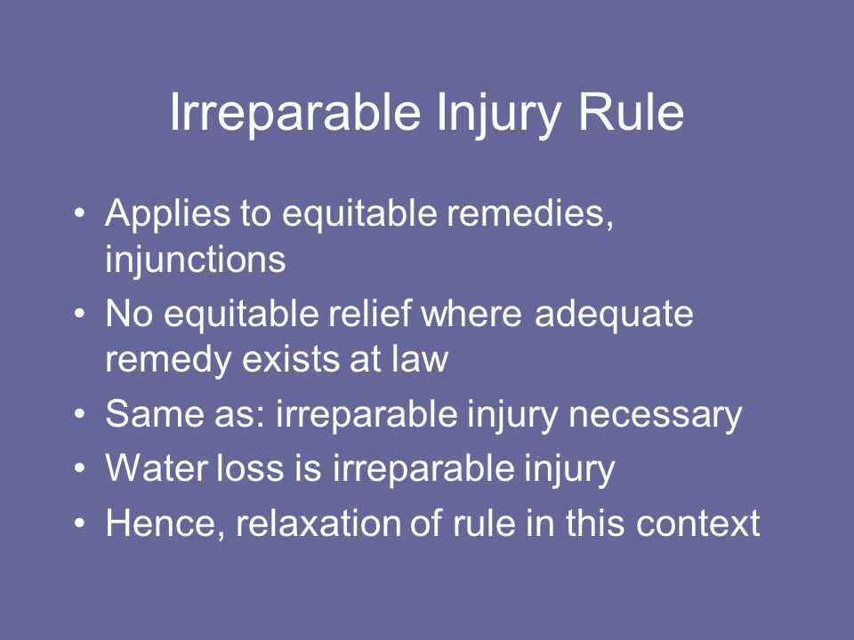 Irreparable Injury Rule Applies to equitable remedies, injunctions No equitable relief where adequate remedy exists at law Same as: irreparable injury necessary Water loss is irreparable injury Hence, relaxation of rule in this context