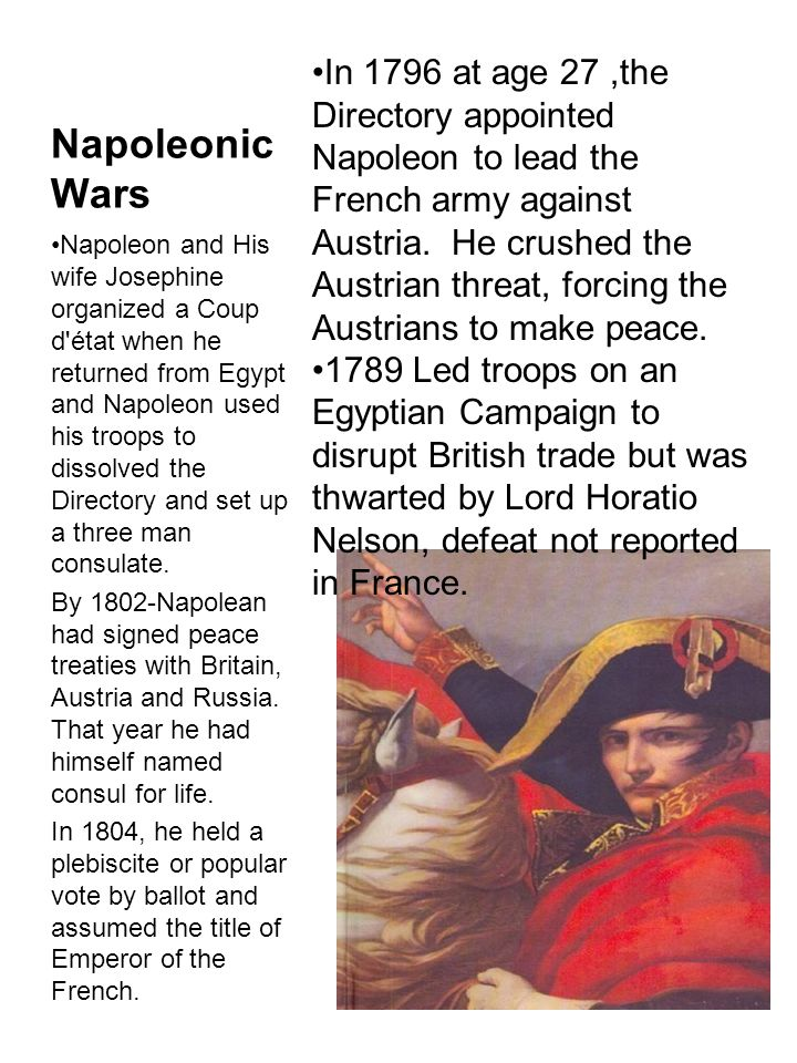 Napoleonic Wars Napoleon and His wife Josephine organized a Coup d état when he returned from Egypt and Napoleon used his troops to dissolved the Directory and set up a three man consulate.