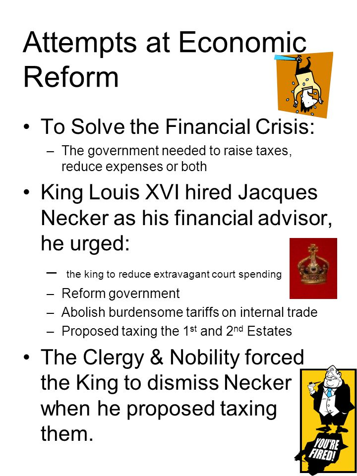 Attempts at Economic Reform To Solve the Financial Crisis: –The government needed to raise taxes, reduce expenses or both King Louis XVI hired Jacques Necker as his financial advisor, he urged: – the king to reduce extravagant court spending –Reform government –Abolish burdensome tariffs on internal trade –Proposed taxing the 1 st and 2 nd Estates The Clergy & Nobility forced the King to dismiss Necker when he proposed taxing them.