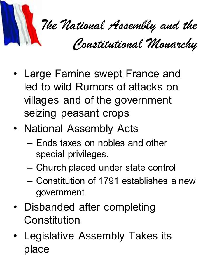 The National Assembly and the Constitutional Monarchy Large Famine swept France and led to wild Rumors of attacks on villages and of the government seizing peasant crops National Assembly Acts –Ends taxes on nobles and other special privileges.
