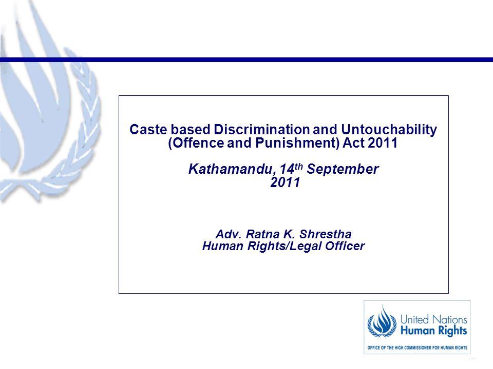 1 Caste based Discrimination and Untouchability (Offence and Punishment) Act 2011 Kathamandu, 14 th September 2011 Adv.