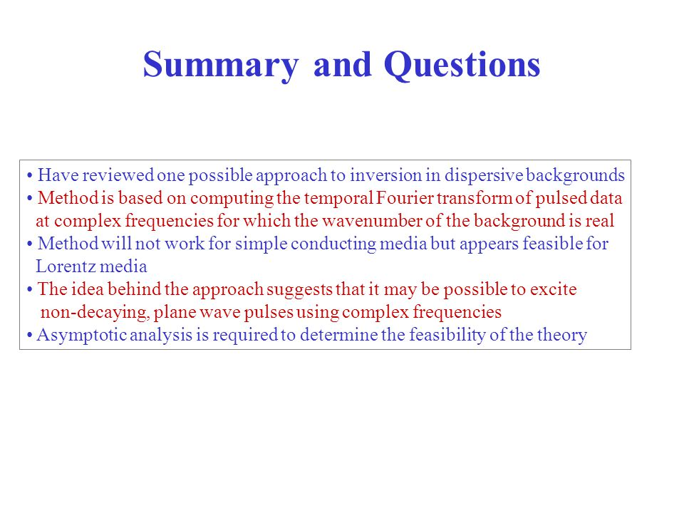 Summary and Questions Have reviewed one possible approach to inversion in dispersive backgrounds Method is based on computing the temporal Fourier transform of pulsed data at complex frequencies for which the wavenumber of the background is real Method will not work for simple conducting media but appears feasible for Lorentz media The idea behind the approach suggests that it may be possible to excite non-decaying, plane wave pulses using complex frequencies Asymptotic analysis is required to determine the feasibility of the theory