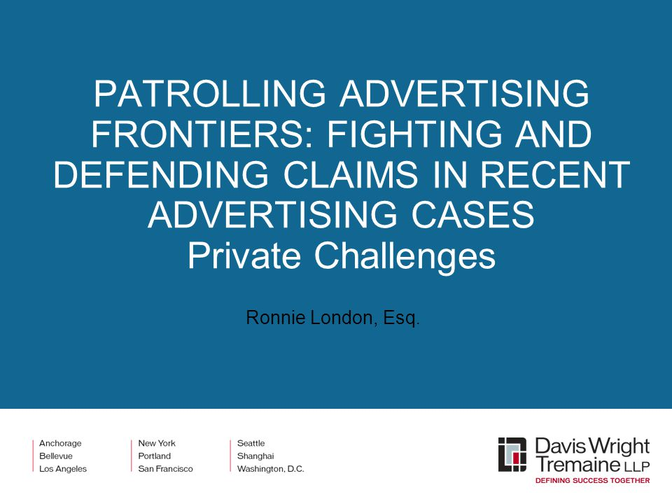 PATROLLING ADVERTISING FRONTIERS: FIGHTING AND DEFENDING CLAIMS IN RECENT ADVERTISING CASES Private Challenges Ronnie London, Esq.