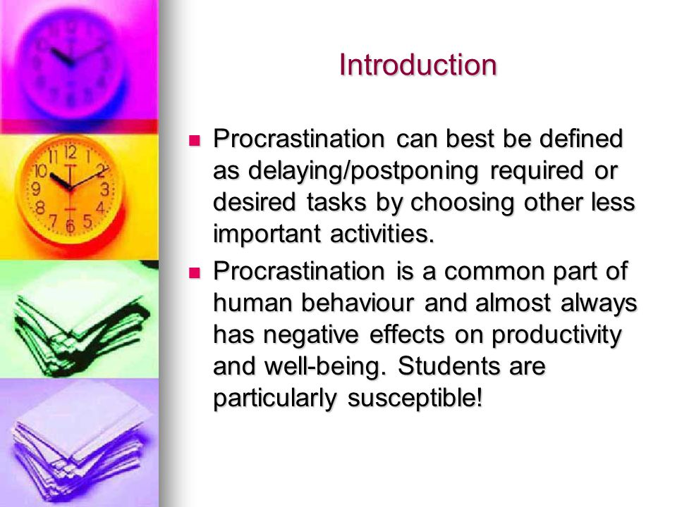 Introduction Procrastination can best be defined as delaying/postponing required or desired tasks by choosing other less important activities.