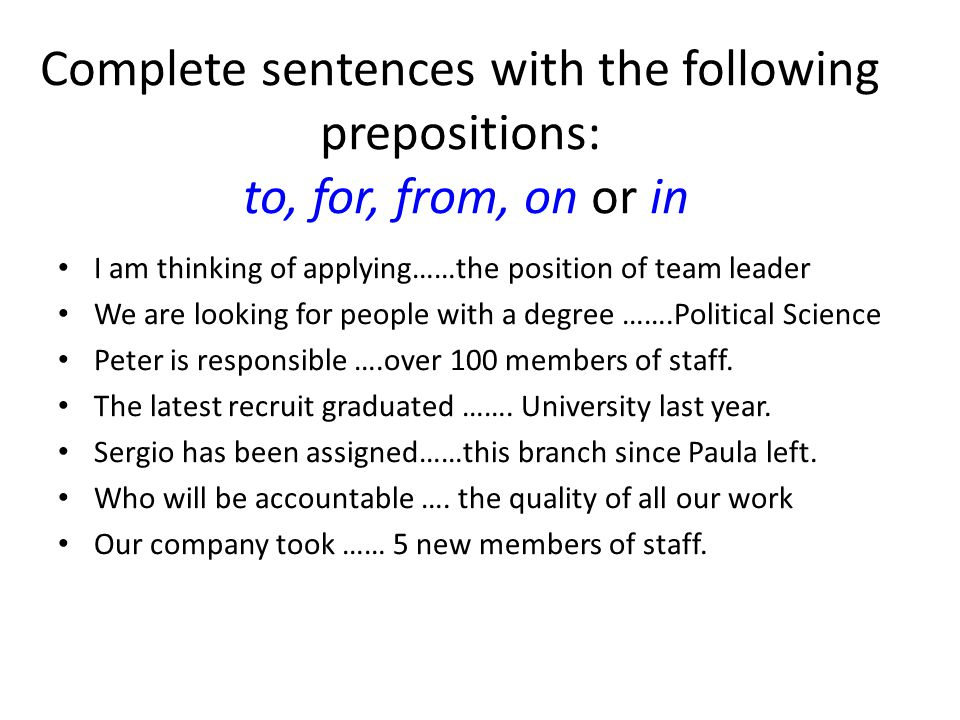 Complete sentences with the following prepositions: to, for, from, on or in I am thinking of applying……the position of team leader We are looking for people with a degree …….Political Science Peter is responsible ….over 100 members of staff.
