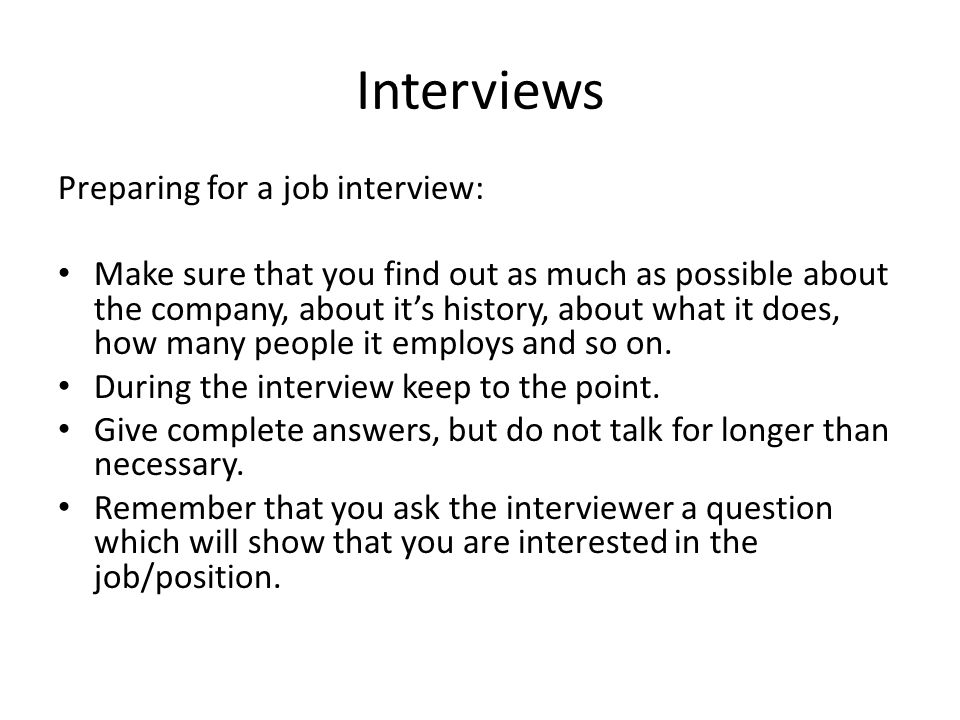 Interviews Preparing for a job interview: Make sure that you find out as much as possible about the company, about it's history, about what it does, how many people it employs and so on.