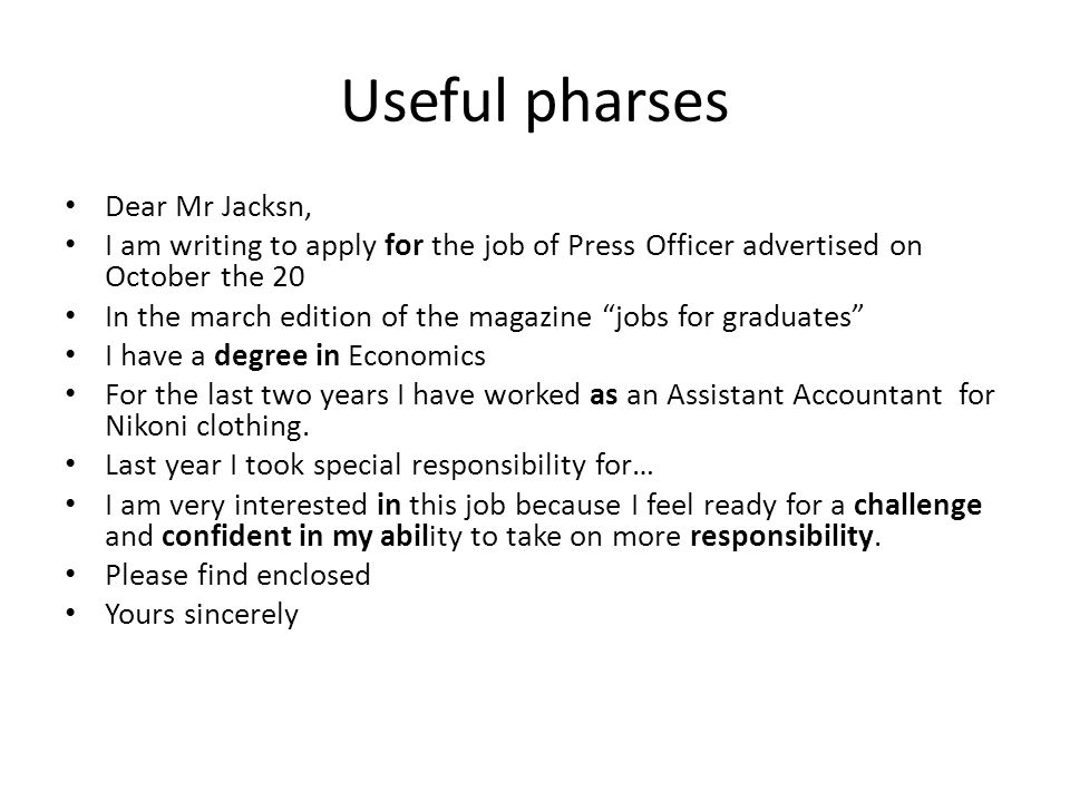 Useful pharses Dear Mr Jacksn, I am writing to apply for the job of Press Officer advertised on October the 20 In the march edition of the magazine jobs for graduates I have a degree in Economics For the last two years I have worked as an Assistant Accountant for Nikoni clothing.