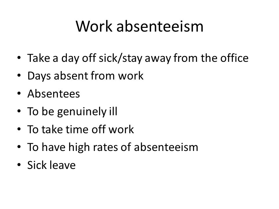 Work absenteeism Take a day off sick/stay away from the office Days absent from work Absentees To be genuinely ill To take time off work To have high rates of absenteeism Sick leave