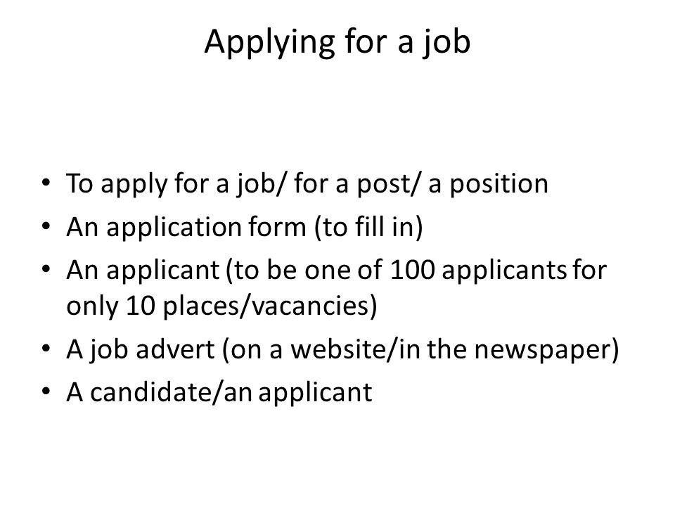 Applying for a job To apply for a job/ for a post/ a position An application form (to fill in) An applicant (to be one of 100 applicants for only 10 places/vacancies) A job advert (on a website/in the newspaper) A candidate/an applicant