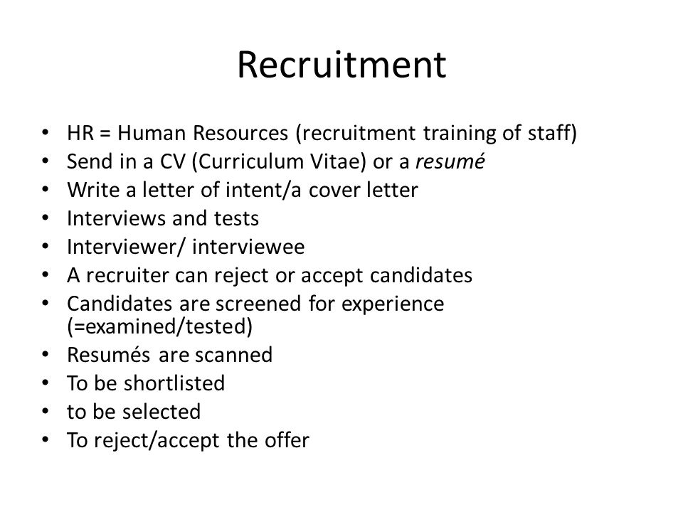 Recruitment HR = Human Resources (recruitment training of staff) Send in a CV (Curriculum Vitae) or a resumé Write a letter of intent/a cover letter Interviews and tests Interviewer/ interviewee A recruiter can reject or accept candidates Candidates are screened for experience (=examined/tested) Resumés are scanned To be shortlisted to be selected To reject/accept the offer