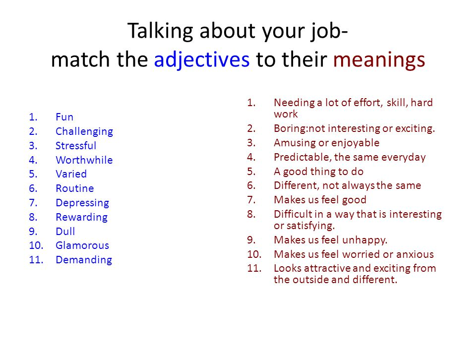 Talking about your job- match the adjectives to their meanings 1.Fun 2.Challenging 3.Stressful 4.Worthwhile 5.Varied 6.Routine 7.Depressing 8.Rewarding 9.Dull 10.Glamorous 11.Demanding 1.Needing a lot of effort, skill, hard work 2.Boring:not interesting or exciting.