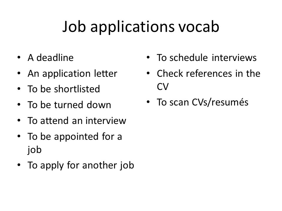 Job applications vocab A deadline An application letter To be shortlisted To be turned down To attend an interview To be appointed for a job To apply for another job To schedule interviews Check references in the CV To scan CVs/resumés