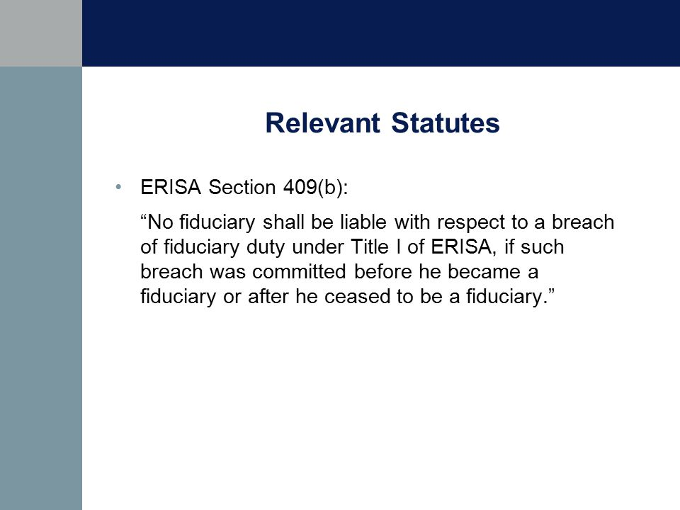 Relevant Statutes ERISA Section 409(b): No fiduciary shall be liable with respect to a breach of fiduciary duty under Title I of ERISA, if such breach was committed before he became a fiduciary or after he ceased to be a fiduciary.