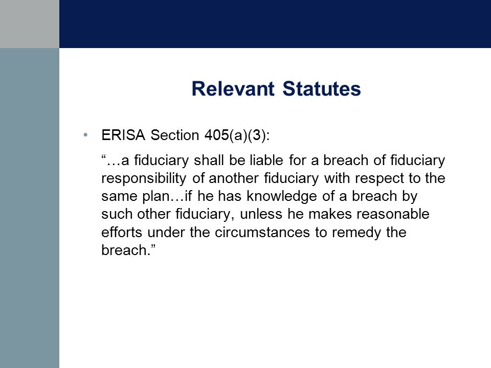 Relevant Statutes ERISA Section 405(a)(3): …a fiduciary shall be liable for a breach of fiduciary responsibility of another fiduciary with respect to the same plan…if he has knowledge of a breach by such other fiduciary, unless he makes reasonable efforts under the circumstances to remedy the breach.
