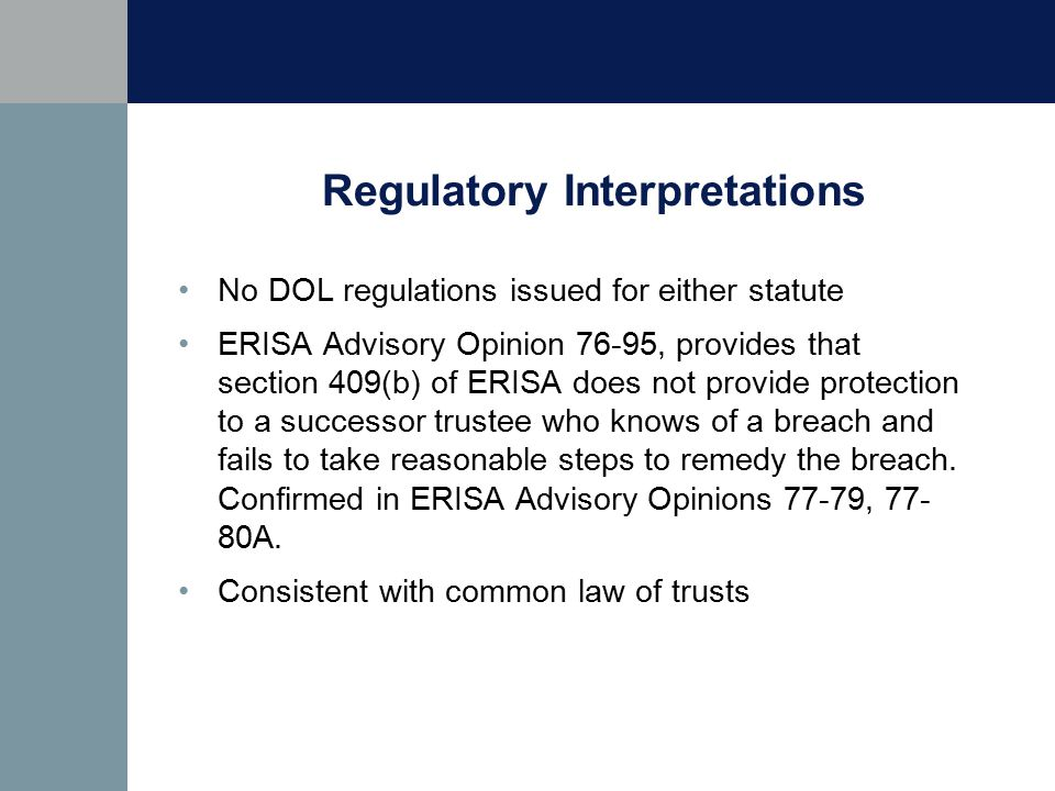 Regulatory Interpretations No DOL regulations issued for either statute ERISA Advisory Opinion 76-95, provides that section 409(b) of ERISA does not provide protection to a successor trustee who knows of a breach and fails to take reasonable steps to remedy the breach.