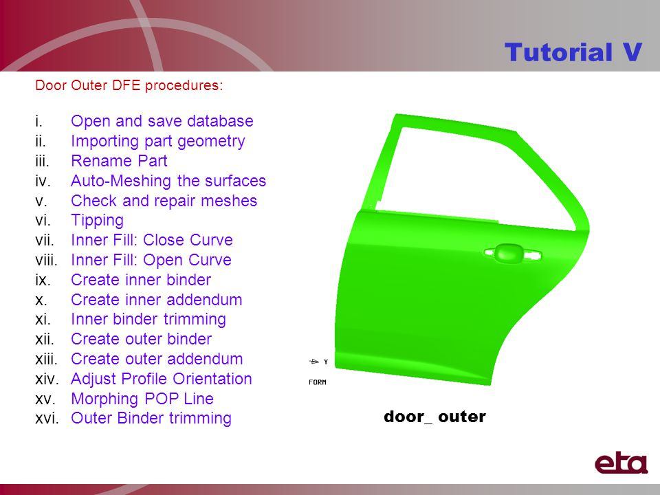 Door Outer DFE procedures: i.Open and save database ii.Importing part geometry iii.Rename Part iv.Auto-Meshing the surfaces v.Check and repair meshes vi.Tipping vii.Inner Fill: Close Curve viii.Inner Fill: Open Curve ix.Create inner binder x.Create inner addendum xi.Inner binder trimming xii.Create outer binder xiii.Create outer addendum xiv.Adjust Profile Orientation xv.Morphing POP Line xvi.Outer Binder trimming Tutorial V door_ outer
