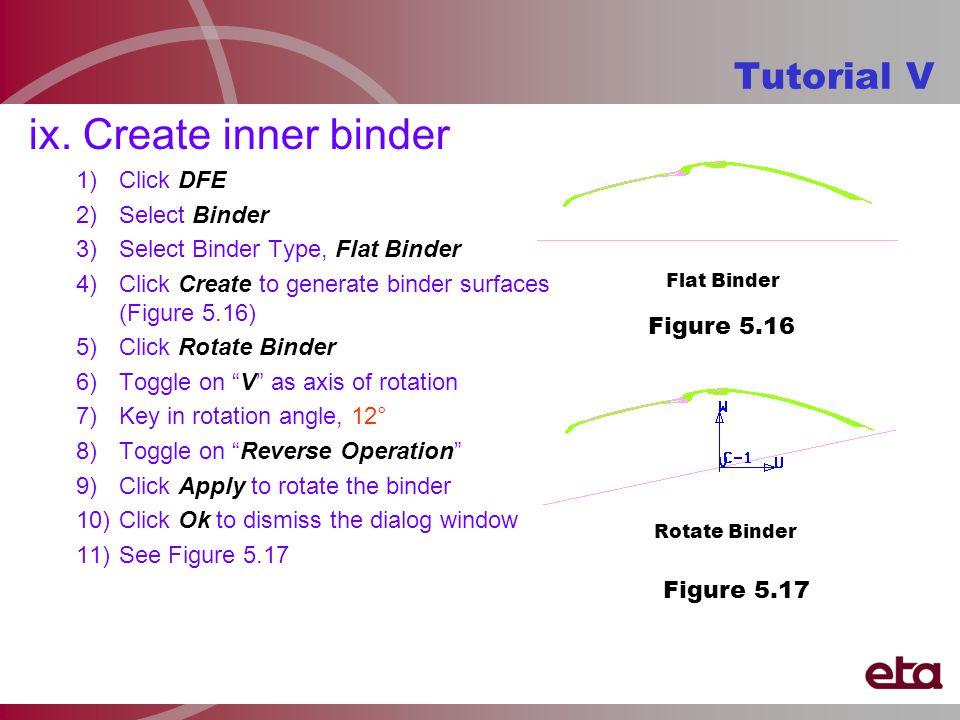 ix. Create inner binder 1)Click DFE 2)Select Binder 3)Select Binder Type, Flat Binder 4)Click Create to generate binder surfaces (Figure 5.16) 5)Click