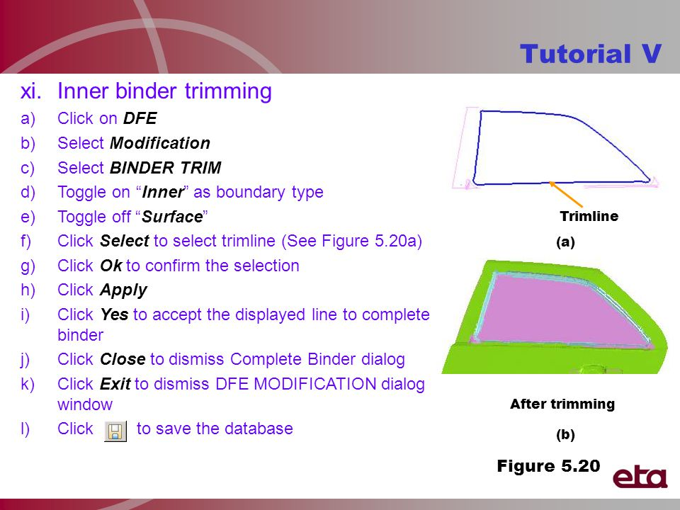 Tutorial V After trimming Trimline xi.Inner binder trimming a)Click on DFE b)Select Modification c)Select BINDER TRIM d)Toggle on Inner as boundary type e)Toggle off Surface f)Click Select to select trimline (See Figure 5.20a) g)Click Ok to confirm the selection h)Click Apply i)Click Yes to accept the displayed line to complete binder j)Click Close to dismiss Complete Binder dialog k)Click Exit to dismiss DFE MODIFICATION dialog window l)Click to save the database Figure 5.20 (b) (a)
