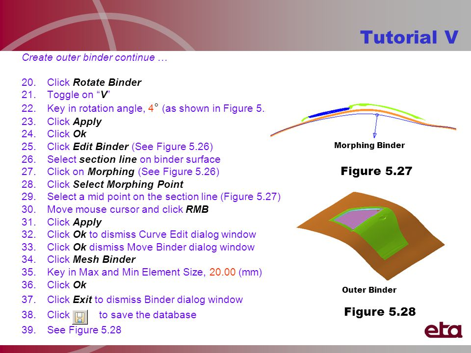 Tutorial V Create outer binder continue … 20.Click Rotate Binder 21.Toggle on V 22.Key in rotation angle, 4 ° (as shown in Figure 5.25) 23.Click Apply 24.Click Ok 25.Click Edit Binder (See Figure 5.26) 26.Select section line on binder surface 27.Click on Morphing (See Figure 5.26) 28.Click Select Morphing Point 29.Select a mid point on the section line (Figure 5.27) 30.Move mouse cursor and click RMB 31.Click Apply 32.Click Ok to dismiss Curve Edit dialog window 33.Click Ok dismiss Move Binder dialog window 34.Click Mesh Binder 35.Key in Max and Min Element Size, 20.00 (mm) 36.Click Ok 37.Click Exit to dismiss Binder dialog window 38.Click to save the database 39.See Figure 5.28 Morphing Binder Outer Binder Figure 5.27 Figure 5.28