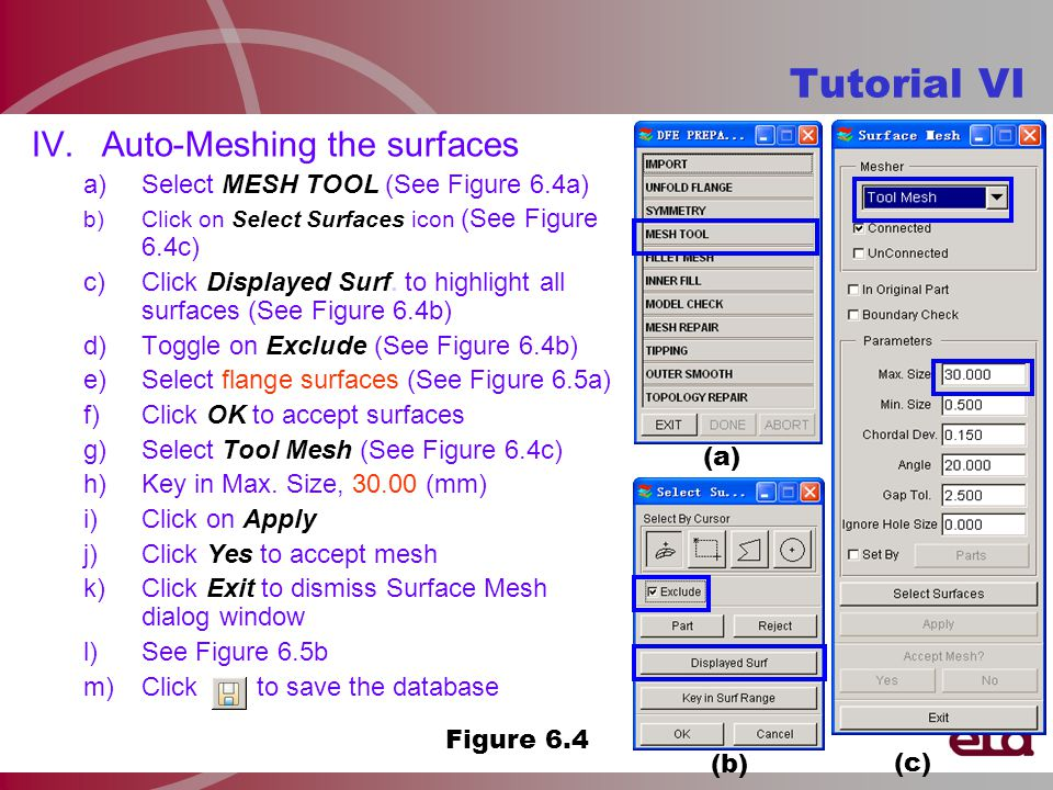 IV.Auto-Meshing the surfaces a)Select MESH TOOL (See Figure 6.4a) b)Click on Select Surfaces icon (See Figure 6.4c) c)Click Displayed Surf.