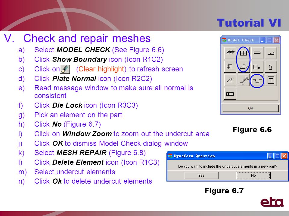 V.Check and repair meshes a)Select MODEL CHECK (See Figure 6.6) b)Click Show Boundary icon (Icon R1C2) c)Click on (Clear highlight) to refresh screen d)Click Plate Normal icon (Icon R2C2) e)Read message window to make sure all normal is consistent f)Click Die Lock icon (Icon R3C3) g)Pick an element on the part h)Click No (Figure 6.7) i)Click on Window Zoom to zoom out the undercut area j)Click OK to dismiss Model Check dialog window k)Select MESH REPAIR (Figure 6.8) l)Click Delete Element icon (Icon R1C3) m)Select undercut elements n)Click Ok to delete undercut elements Tutorial VI Figure 6.6 Figure 6.7