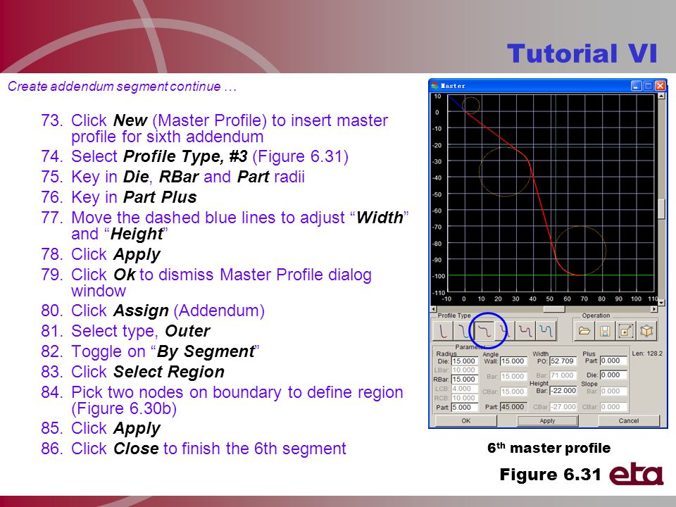 Tutorial VI 6 th master profile Create addendum segment continue … 73.Click New (Master Profile) to insert master profile for sixth addendum 74.Select Profile Type, #3 (Figure 6.31) 75.Key in Die, RBar and Part radii 76.Key in Part Plus 77.Move the dashed blue lines to adjust Width and Height 78.Click Apply 79.Click Ok to dismiss Master Profile dialog window 80.Click Assign (Addendum) 81.Select type, Outer 82.Toggle on By Segment 83.Click Select Region 84.Pick two nodes on boundary to define region (Figure 6.30b) 85.Click Apply 86.Click Close to finish the 6th segment Figure 6.31