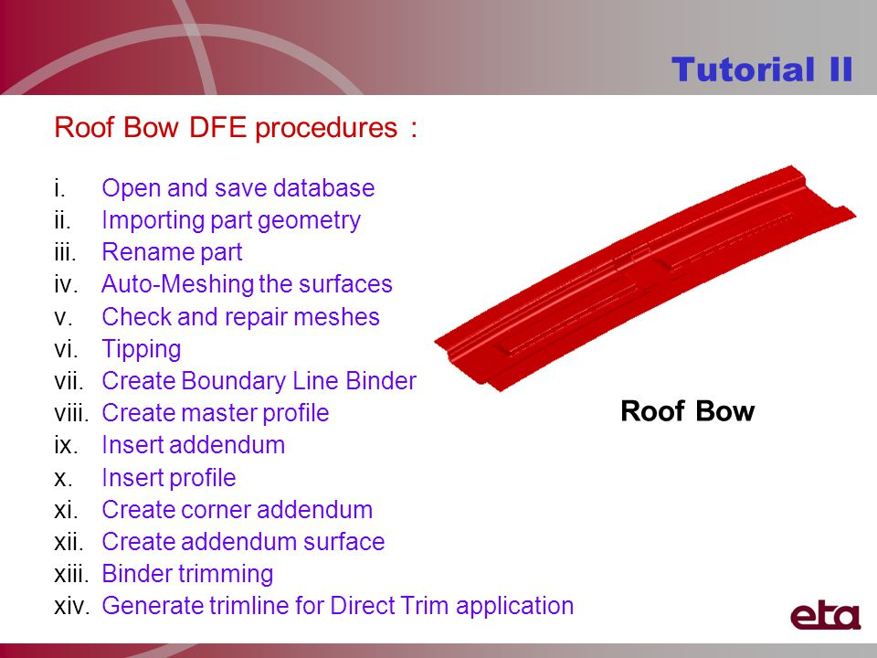 Roof Bow DFE procedures : i.Open and save database ii.Importing part geometry iii.Rename part iv.Auto-Meshing the surfaces v.Check and repair meshes vi.Tipping vii.Create Boundary Line Binder viii.Create master profile ix.Insert addendum x.Insert profile xi.Create corner addendum xii.Create addendum surface xiii.Binder trimming xiv.Generate trimline for Direct Trim application Tutorial II Roof Bow